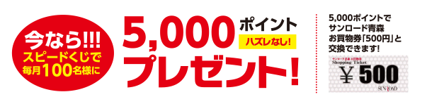 今なら!!!スピードくじで毎月100名様に5,000ポイントプレゼント!※ハズレなし!5,000ポイントでサンロード青森お買物券「500円」と交換できます!