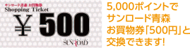 5000ポイントでサンロード青森お買物券500円と交換できます!